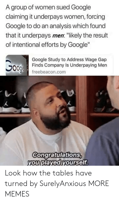 """Congratulations you played yourself: A group of women sued Google  claiming it underpays women, forcing  Google to do an analysis which found  that it underpays men: """"likely the result  of intentional efforts by Google""""  Google Study to Address Wage Gap  Finds Company Is Underpaying Men  freebeacon.com  Congratulations  you played yourself Look how the tables have turned by SurelyAnxious MORE MEMES"""