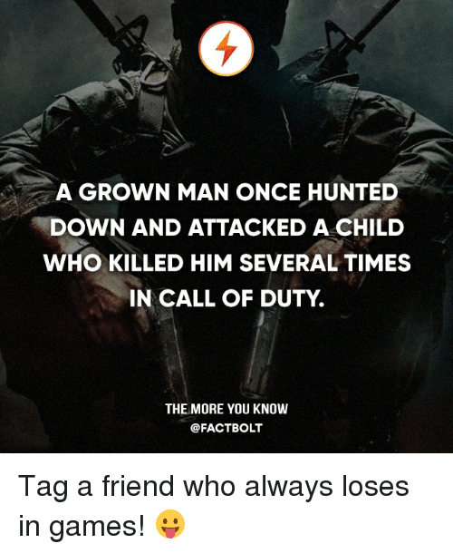 Memes, The More You Know, and Call of Duty: A GROWN MAN ONCE HUNTED  DOWN AND ATTACKED A CHILD  WHO KILLED HIM SEVERAL TIMES  IN CALL OF DUTY  THE MORE YOU KNOW  @FACT BOLT Tag a friend who always loses in games! 😛
