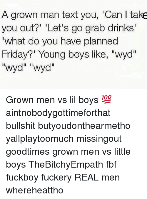 """Goodtimes: A grown man text you, 'Can I take  you out?' 'Let's go grab drinks  'what do you have planned  Friday?' Young boys like, """"wyd"""" Grown men vs lil boys 💯 aintnobodygottimeforthat bullshit butyoudonthearmetho yallplaytoomuch missingout goodtimes grown men vs little boys TheBitchyEmpath fbf fuckboy fuckery REAL men whereheattho"""