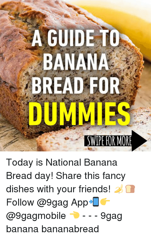 9gag, Memes, and Apps: A GUIDE TO  BANANA  BREAD FOR  DUMMIES  SWIPE FOR MORE Today is National Banana Bread day! Share this fancy dishes with your friends! 🍌🍞 Follow @9gag App📲👉@9gagmobile 👈 - - - 9gag banana bananabread
