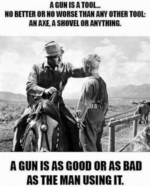 Bad, Memes, and Good: A GUN IS ATOOL  NO BETTER OR NO WORSE THAN ANY OTHER TOOL  AN AXE, A SHOVEL OR ANYTHING.  A GUN IS AS GOOD OR AS BAD  AS THE MAN USING IT.