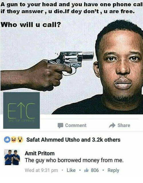 Guns, Head, and Memes: A gun to your head and you have one phone call  if they answer, u die if dey don't, u are free.  Who will u call?  Share  Comment  Safat Ahmmed Utsho and 3.2k others  Amit Pritom  The guy who borrowed money from me.  Wed at 9:31 pm  Like  I 806  Reply