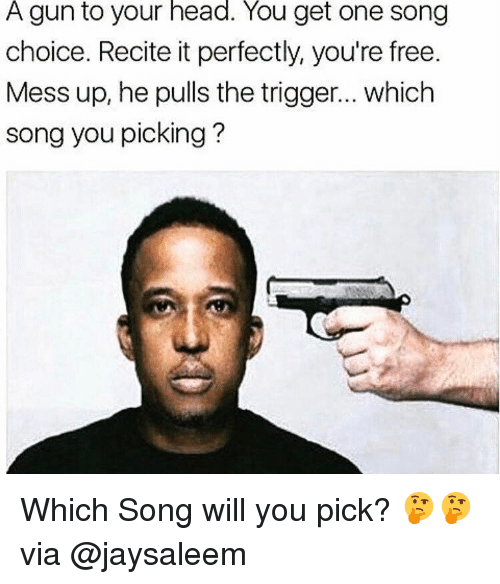 The Triggering: A gun to your head. You get one song  choice. Recite it perfectly, you're free.  Mess up, he pulls the trigger... which  song you picking Which Song will you pick? 🤔🤔 via @jaysaleem
