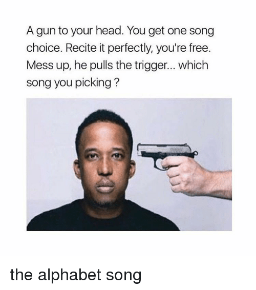 Girl Memes, Gun, and Song: A gun to your head. You get one song  choice. Recite it perfectly, you're free  Mess up, he pulls the trigger... which  song you picking? the alphabet song