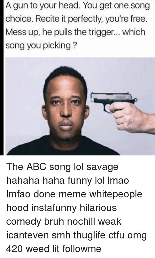 Memes, 🤖, and Weeds: A gun to your head. You get one song  choice. Recite it perfectly, you're free.  Mess up, he pulls the trigger... which  song you picking? The ABC song lol savage hahaha haha funny lol lmao lmfao done meme whitepeople hood instafunny hilarious comedy bruh nochill weak icanteven smh thuglife ctfu omg 420 weed lit followme