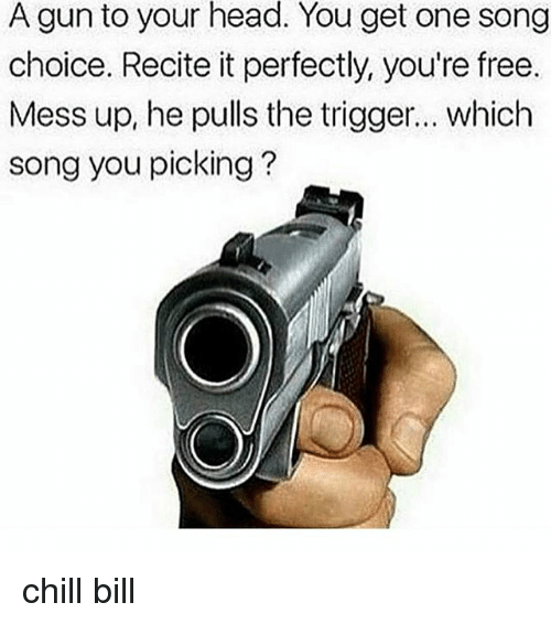 The Triggering: A gun to your head. You get one song  choice. Recite it perfectly, you're free.  Mess up, he pulls the trigger... which  song you picking? chill bill