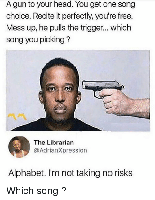 Head, Memes, and Alphabet: A gun to your head. You get one song  choice. Recite it perfectly, you're free.  Mess up, he pulls the trigger... which  song you picking?  ペペ  The Librarian  @AdrianXpression  Alphabet. I'm not taking no risks Which song ?