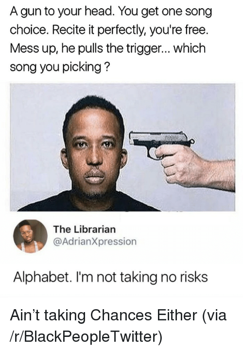 the librarian: A gun to your head. You get one song  choice. Recite it perfectly, you're free.  Mess up, he pulls the trigger... which  song you picking?  The Librarian  @AdrianXpression  Alphabet. I'm not taking no risks <p>Ain&rsquo;t taking Chances Either (via /r/BlackPeopleTwitter)</p>