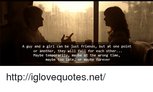 Wrong Time: A guy and a girl can be just friends, but at one point  or another, they will fall for each other  Maybe temporarily, maybe at the wrong time,  maybe too late, or maybe forever http://iglovequotes.net/