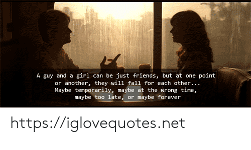 Wrong Time: A guy and a girl can be just friends, but at one point  or another, they will fall for each other..  Maybe temporarily, maybe at the wrong time,  maybe too late, or maybe forever https://iglovequotes.net