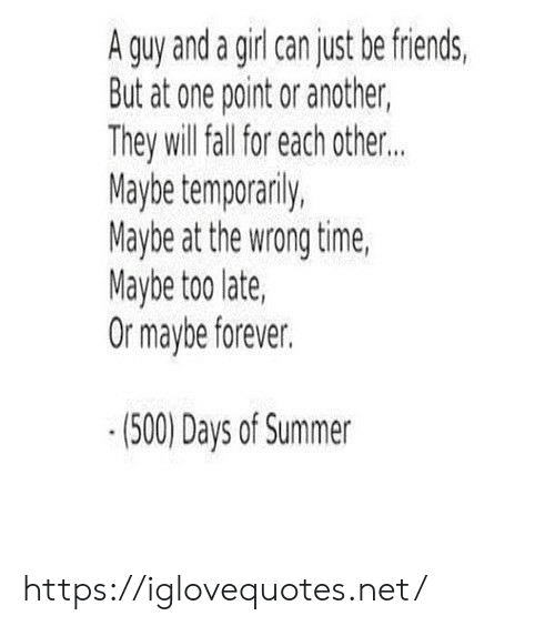 Wrong Time: A guy and a girl can just be friends  But at one point or another,  They will all for each other..  Maybe temporanily,  Maybe at the wrong time,  Maybe too late,  Or maybe forever.  (500) Days of Summer https://iglovequotes.net/