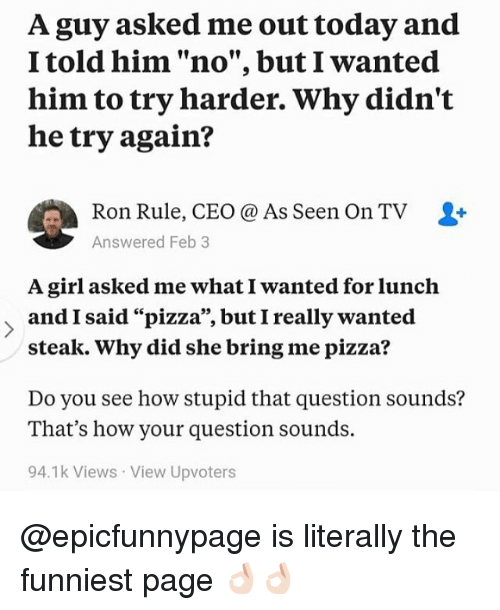 "Memes, Pizza, and Girl: A guy asked me out today and  I told him ""no"", but I wanted  him to try harder. Why didn't  he try again?  Ron Rule, CEO @ As Seen On TV  Answered Feb 3  A girl asked me what I wanted for lunch  and I said ""pizza"", but I really wanted  steak. Why did she bring me pizza?  Do you see how stupid that question sounds?  That's how your question sounds.  94.1k Views View Upvoters @epicfunnypage is literally the funniest page 👌🏻👌🏻"