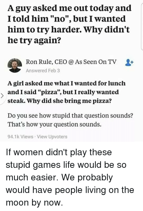 """Life, Memes, and Pizza: A guy asked me out today and  I told him """"no"""", but I wanted  him to try harder. Why didn't  he try again?  Ron Rule, CEO @ As Seen On TV  Answered Feb 3  A girl asked me what I wanted for lunch  andI said """"pizza"""", butI really wanted  95  steak. Why did she bring me pizza?  Do you see how stupid that question sounds?  That's how your question sounds.  94.1k Views View Upvoters If women didn't play these stupid games life would be so much easier. We probably would have people living on the moon by now."""