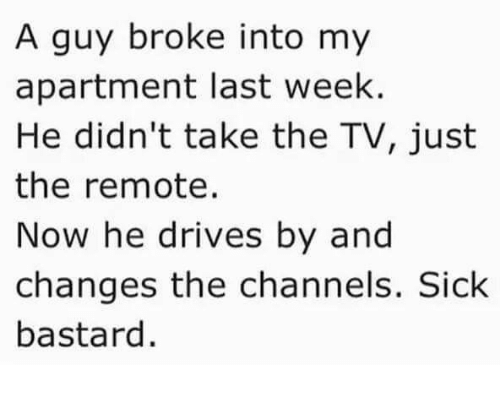 Memes, Sick, and 🤖: A guy broke into my  apartment last week.  He didn't take the TV, just  the remote.  Now he drives by and  changes the channels. Sick  bastard