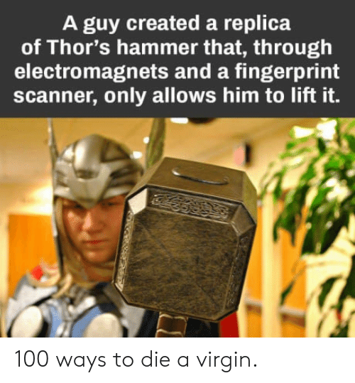 ways to die: A guy created a replica  of Thor's hammer that, through  electromagnets and a fingerprint  scanner, only allows him to lift it. 100 ways to die a virgin.