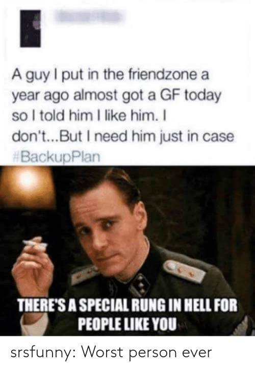 I Told Him: A guy I put in the friendzone a  year ago almost got a GF today  so I told him I like him. I  don't...But I need him just in case  #BackupPlan  THERE'S A SPECIAL RUNG IN HELL FOR  PEOPLE LIKE YOU srsfunny:  Worst person ever