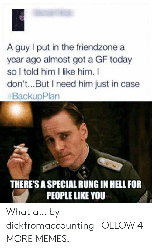 i like him: A guy I put in the friendzone  year ago almost got a GF today  so I told him I like him. I  don't...But I need him just in case  #BackupPlan  THERE'S A SPECIAL RUNG IN HELL FOR  PEOPLE LIKE YOU What a… by dickfromaccounting FOLLOW 4 MORE MEMES.