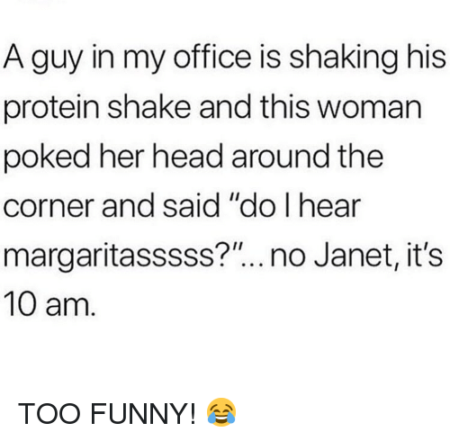 "Funny, Head, and Memes: A guy in my office is shaking his  protein shake and this woman  poked her head around the  corner and said ""do I hear  margaritasssss?""..no Janet, its  10 am. TOO FUNNY! 😂"