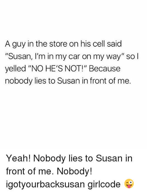 "Memes, 🤖, and My Way: A guy in the store on his cell said  ""Susan, I'm in my car on my way"" so I  yelled ""NO HE'S NOT!"" Because  nobody lies to Susan in front of me. Yeah! Nobody lies to Susan in front of me. Nobody! igotyourbacksusan girlcode 😜"