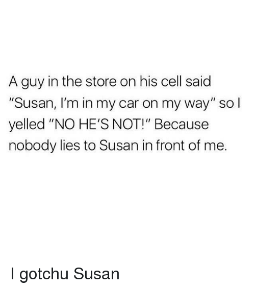 "Girl Memes, On My Way, and Car: A guy in the store on his cell said  ""Susan, I'm in my car on my way"" so l  yelled ""NO HE'S NOT!"" Because  nobody lies to Susan in front of me. I gotchu Susan"