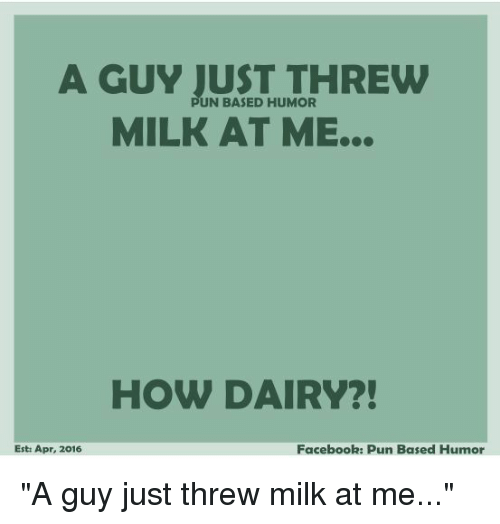 "Facebook Pun: A GUY JUST THREW  MILK AT ME...  PUN BASED HUMOR  HOW DAIRY?!  Est: Apr, 2016  Facebook: Pun Based Humor ""A guy just threw milk at me..."""