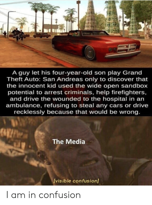 Theft: A guy let his four-year-old son play Grand  Theft Auto: San Andreas only to discover that  the innocent kid used the wide open sandbox  potential to arrest criminals, help firefighters,  and drive the wounded to the hospital in an  ambulance, refusing to steal any cars or drive  recklessly because that would be wrong.  The Media  Ivisible confusion) I am in confusion