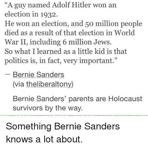 "Bernie Sanders, Memes, and Parents: ""A guy named Adolf Hitler won an  election in 1932.  He won an election, and 5o million people  died as a result of that election  in World  War II, including 6 million Jews.  So what I learned as a little kid is that  politics is, in fact, very important.  Bernie Sanders  (via theliberaltony)  Bernie Sanders' parents are Holocaust  survivors by the way. Something Bernie Sanders knows a lot about."