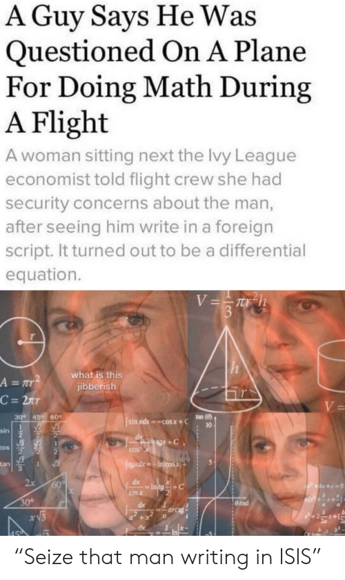 "ISIS: A Guy Says He Was  Questioned On A Plane  For Doing Math During  A Flight  A woman sitting next the lvy League  economist told flight crew she had  security concerns about the man,  after seeing him write in a foreign  script. It turned out to be a differential  equation.  V=Th  3  what is this  jibberish  A = r  C = 2nr  V=  ton (8)  30° 45  60  sin xdx cosx+C  10  sin  gx+C  COS  COS  egad.xIncosX  tan  1  2x  60%  dx  P+x+c=0  sin x  30°  dx  =arcig  xV3  +  dx  459 ""Seize that man writing in ISIS"""