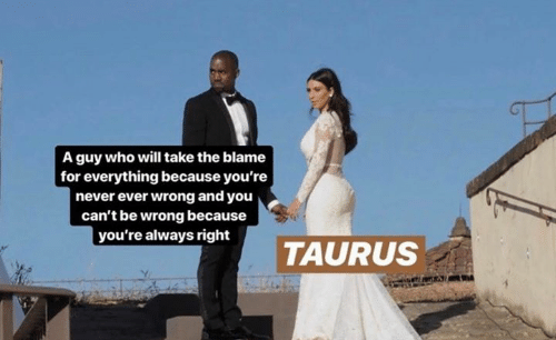 Taurus: A guy who will take the blame  for everything because you're  never ever wrong and you  can't be wrong because  you're always right  TAURUS