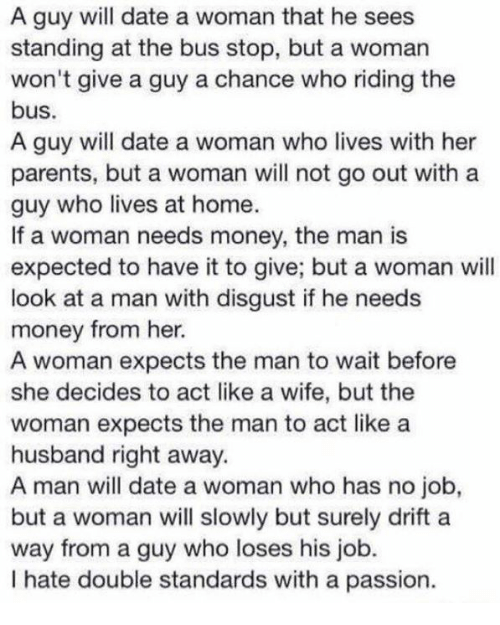 woman: A guy will date a woman that he sees  standing at the bus stop, but a woman  won't give a guy a chance who riding the  bus.  A guy will date a woman who lives with her  parents, but a woman will not go out with a  guy who lives at home.  If a woman needs money, the man is  expected to have it to give; but a woman will  look at a man with disgust if he needs  money from her.  A woman expects the man to wait before  she decides to act like a wife, but the  woman expects the man to act like a  husband right away.  A man will date a woman who has no job,  but a woman will slowly but surely drift a  way from a guy who loses his job.  I hate double standards with a passion
