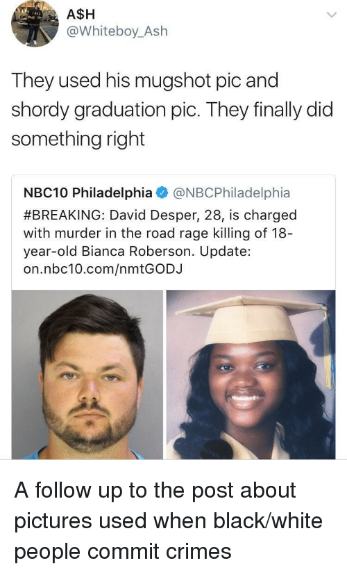 Roberson: A$H  @Whiteboy_Ash  They used his mugshot pic and  shordy graduation pic. They finally did  something right  NBC10 Philadelphia@NBCPhiladelphia  #BREAKING: David Desper, 28, is charged  with murder in the road rage killing of 18  year-old Bianca Roberson. Update:  on.nbc10.com/nmtGODJ A follow up to the post about pictures used when black/white people commit crimes
