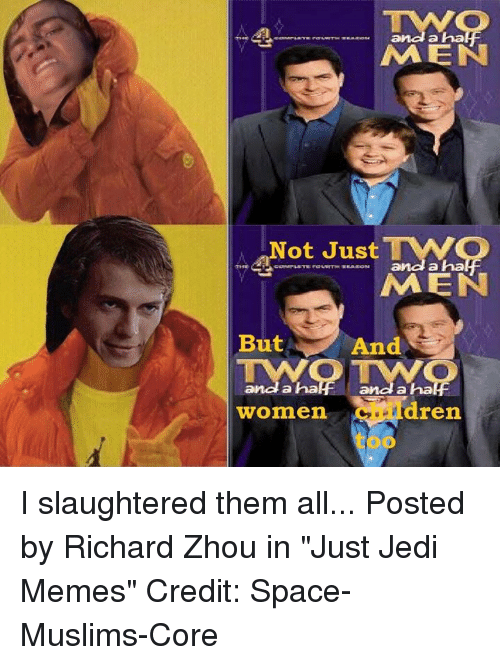 """a-ha: a ha  MEN  Not JustMO  MEN  a ha  But And  a ha  a ha  women  children I slaughtered them all...  Posted by Richard Zhou in """"Just Jedi Memes"""" Credit: Space-Muslims-Core"""