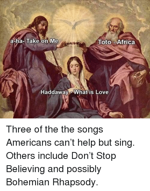 a-ha: a-ha-Take on Me  Toto-Africa  Haddaway Whatis Love Three of the the songs Americans can't help but sing. Others include Don't Stop Believing and possibly Bohemian Rhapsody.