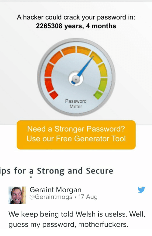 ips: A hacker could crack your password in:  2265308 years, 4 months  Password  Meter  Need a Stronger Password?  Use our Free Generator Tool  ips  for a Strong and Secure  Geraint Morgan  Geraintmogs 17 Aug  We keep being told Welsh is uselss. Well,  guess my password, motherfuckers.