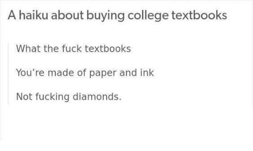 Haiku: A haiku about buying college textbooks  What the fuck textbooks  You're made of paper and ink  Not fucking diamonds.