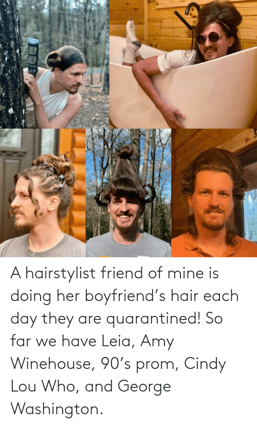 George: A hairstylist friend of mine is doing her boyfriend's hair each day they are quarantined! So far we have Leia, Amy Winehouse, 90's prom, Cindy Lou Who, and George Washington.