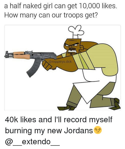 Memes, Naked, and Naked Girl: a half naked girl can get 10,000 likes.  How many can our troops get?  (aniqqatrys dick 40k likes and I'll record myself burning my new Jordans😏 @__extendo__