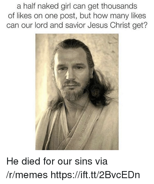 Lord And Savior: a half naked girl can get thousands  of likes on one post, but how many likes  can our lord and savior Jesus Christ get? He died for our sins via /r/memes https://ift.tt/2BvcEDn