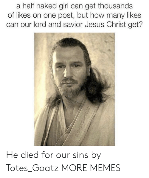 Lord And Savior: a half naked girl can get thousands  of likes on one post, but how many likes  can our lord and savior Jesus Christ get? He died for our sins by Totes_Goatz MORE MEMES