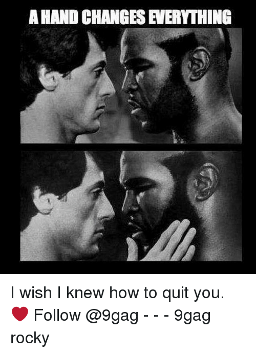 9gag, Memes, and Rocky: A HAND CHANGES EVERYTHING I wish I knew how to quit you. ❤️ Follow @9gag - - - 9gag rocky