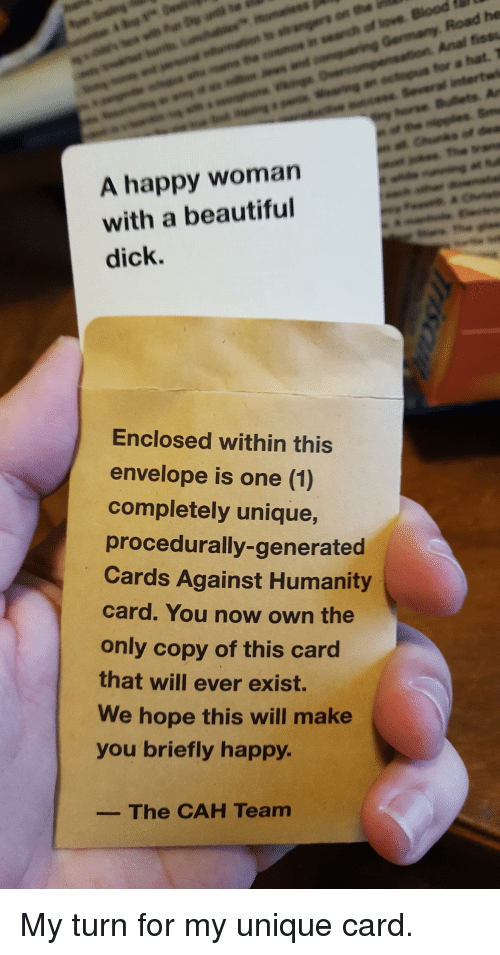 Envelops: A happy woman  with a beautiful  dick.  Enclosed within this  envelope is one (1)  completely unique,  procedurally-generated  Cards Against Humanity  card. You now own the  only copy of this card  that will ever exist.  We hope this will make  you briefly happy.  The CAH Team  Road he  Anal fissu  far a hat, T My turn for my unique card.