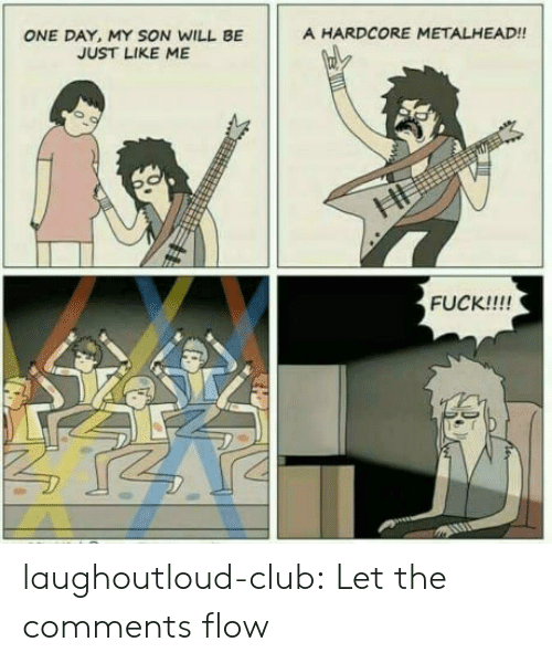 metalhead: A HARDCORE METALHEAD!!  ONE DAY, MY SON WILL BE  JUST LIKE ME  FUCK!!!! laughoutloud-club:  Let the comments flow
