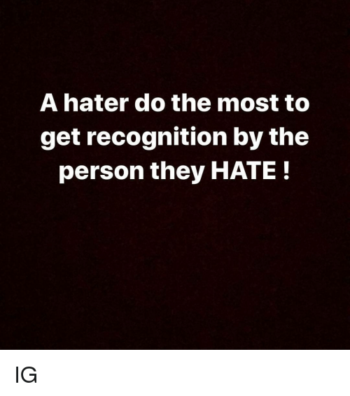 hater: A hater do the most to  get recognition by the  person they HATE! IG