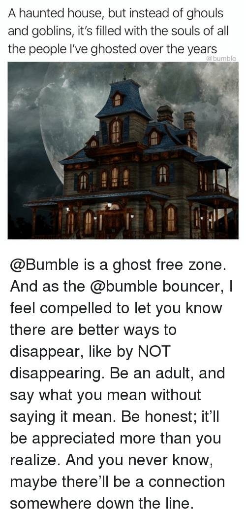 ghosted: A haunted house, but instead of ghouls  and goblins, it's filled with the souls of all  the people I've ghosted over the years  @bumble @Bumble is a ghost free zone. And as the @bumble bouncer, I feel compelled to let you know there are better ways to disappear, like by NOT disappearing. Be an adult, and say what you mean without saying it mean. Be honest; it'll be appreciated more than you realize. And you never know, maybe there'll be a connection somewhere down the line.