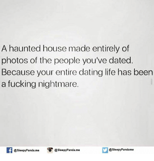 memes: A haunted house made entirely of  photos of the people you've dated.  Because your entire dating life has been  a fucking nightmare.  If @sleepy Panda. me  @Sleepy Panda.me  @sleepy Pandame