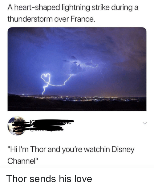 "Disney Channel: A heart-shaped lightning strike during a  thunderstorm over France.  ""Hi I'm Thor and you're watchin Disney  Channel"" Thor sends his love"