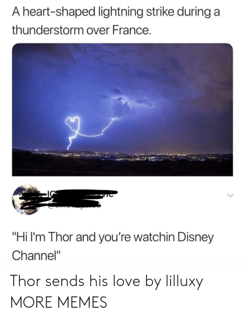 "Disney Channel: A heart-shaped lightning strike during a  thunderstorm over France.  ""Hi I'm Thor and you're watchin Disney  Channel"" Thor sends his love by lilluxy MORE MEMES"