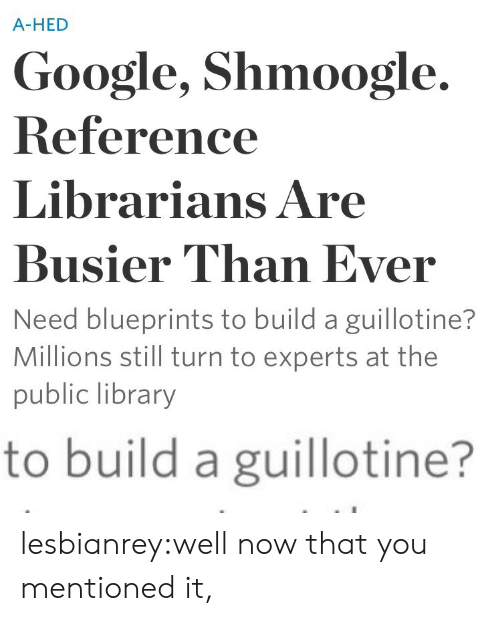 blueprints: A-HED  Google, Shmoogle.  Reference  Librarians Are  Busier Than Ever  Need blueprints to build a guillotine?  Millions still turn to experts at the  public library   to build a guillotine? lesbianrey:well now that you mentioned it,