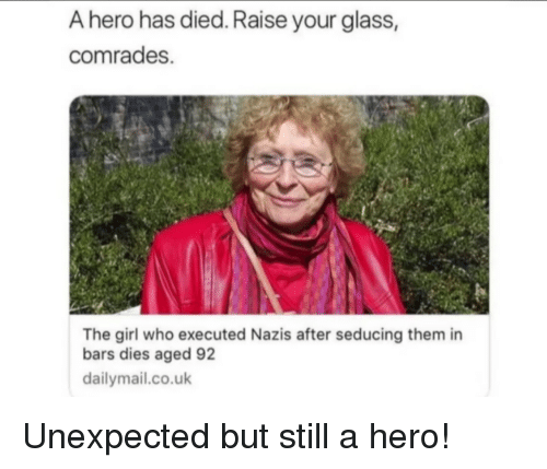 dailymail.co.uk: A hero has died. Raise your glass,  comrades.  The girl who executed Nazis after seducing them in  bars dies aged 92  dailymail.co.uk Unexpected but still a hero!