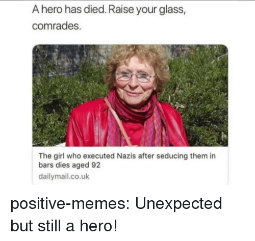 dailymail.co.uk: A hero has died. Raise your glass,  comrades.  The girl who executed Nazis after seducing them in  bars dies aged 92  dailymail.co.uk positive-memes:  Unexpected but still a hero!